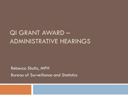 QI GRANT AWARD – ADMINISTRATIVE HEARINGS Rebecca Shultz, MPH Bureau of Surveillance and Statistics.