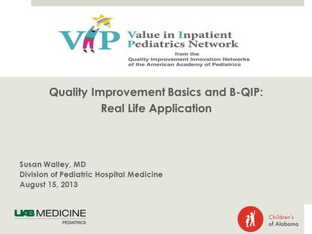 Quality Improvement Basics and B-QIP: Real Life Application Susan Walley, MD Division of Pediatric Hospital Medicine August 15, 2013.