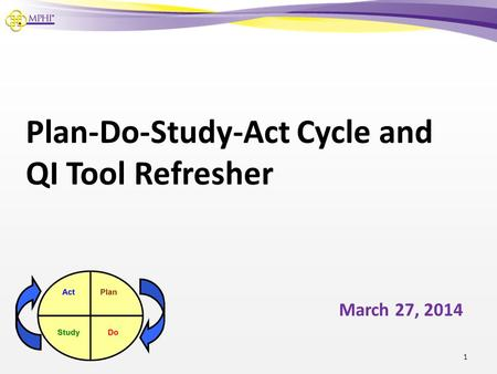 Plan-Do-Study-Act Cycle and QI Tool Refresher March 27, 2014 1.