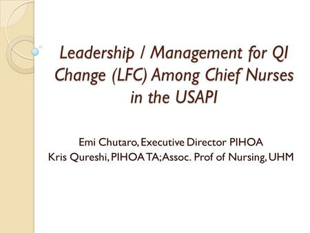 Leadership / Management for QI Change (LFC) Among Chief Nurses in the USAPI Emi Chutaro, Executive Director PIHOA Kris Qureshi, PIHOA TA; Assoc. Prof of.