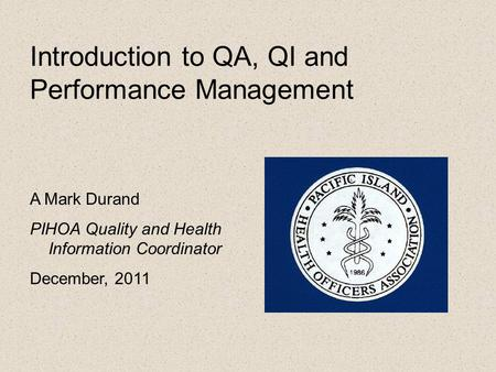 Introduction to QA, QI and Performance Management A Mark Durand PIHOA Quality and Health Information Coordinator December, 2011.