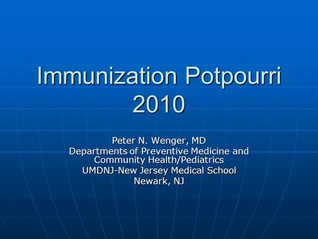 Immunization Potpourri 2010 Peter N. Wenger, MD Departments of Preventive Medicine and Community Health/Pediatrics UMDNJ-New Jersey Medical School Newark,