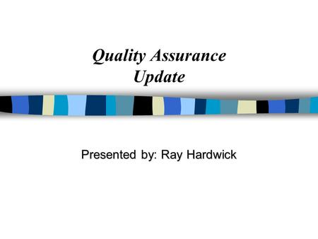 Quality Assurance Update Presented byRay Hardwick Presented by: Ray Hardwick.
