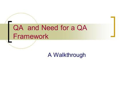 QA and Need for a QA Framework A Walkthrough. What is QA? Quality Assurance is a process driven approach Ensures that the developed product meets the.