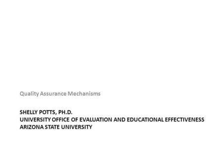 SHELLY POTTS, PH.D. UNIVERSITY OFFICE OF EVALUATION AND EDUCATIONAL EFFECTIVENESS ARIZONA STATE UNIVERSITY Quality Assurance Mechanisms.
