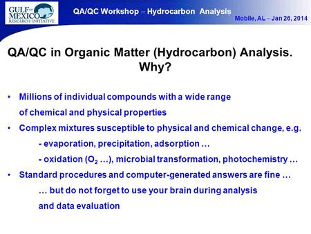 QA/QC Workshop ‒ Hydrocarbon Analysis Mobile, AL ‒ Jan 26, 2014 QA/QC in Organic Matter (Hydrocarbon) Analysis. Why? Millions of individual compounds with.