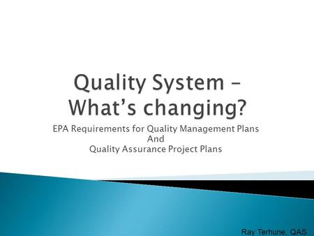 EPA Requirements for Quality Management Plans And Quality Assurance Project Plans Ray Terhune, QAS.
