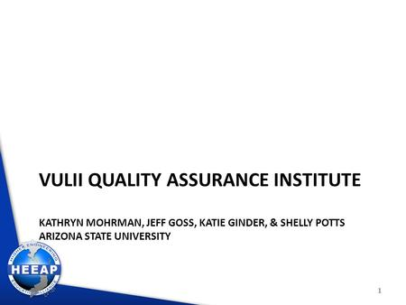 VULII QUALITY ASSURANCE INSTITUTE KATHRYN MOHRMAN, JEFF GOSS, KATIE GINDER, & SHELLY POTTS ARIZONA STATE UNIVERSITY 1.