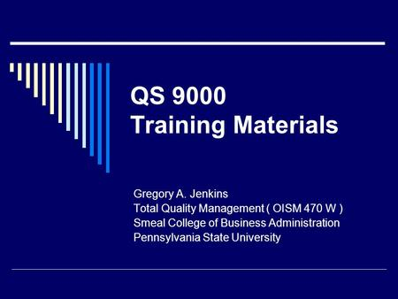 QS 9000 Training Materials Gregory A. Jenkins Total Quality Management ( OISM 470 W ) Smeal College of Business Administration Pennsylvania State University.