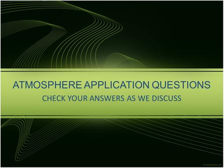 ATMOSPHERE APPLICATION QUESTIONS CHECK YOUR ANSWERS AS WE DISCUSS.