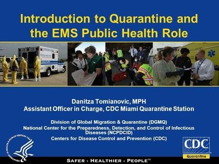 Introduction to Quarantine and the EMS Public Health Role Danitza Tomianovic, MPH Assistant Officer in Charge, CDC Miami Quarantine Station Division of.