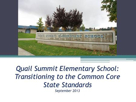 Quail Summit Elementary School: Transitioning to the Common Core State Standards September 2013.