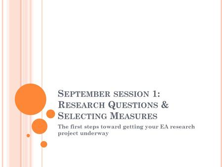 S EPTEMBER SESSION 1: R ESEARCH Q UESTIONS & S ELECTING M EASURES The first steps toward getting your EA research project underway.