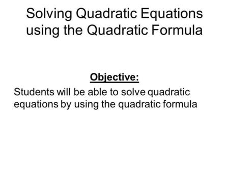 Solving Quadratic Equations using the Quadratic Formula Objective: Students will be able to solve quadratic equations by using the quadratic formula.