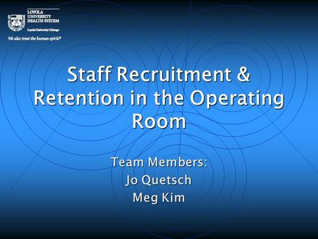 Staff Recruitment & Retention in the Operating Room Team Members: Jo Quetsch Meg Kim.