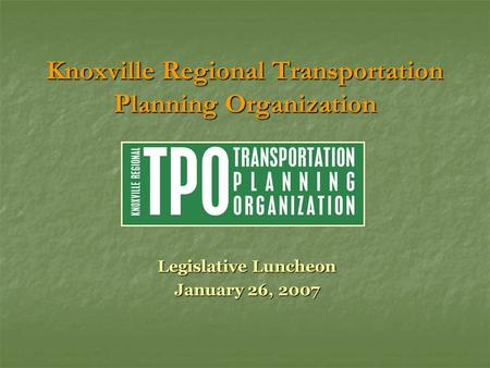 Knoxville Regional Transportation Planning Organization Legislative Luncheon January 26, 2007.