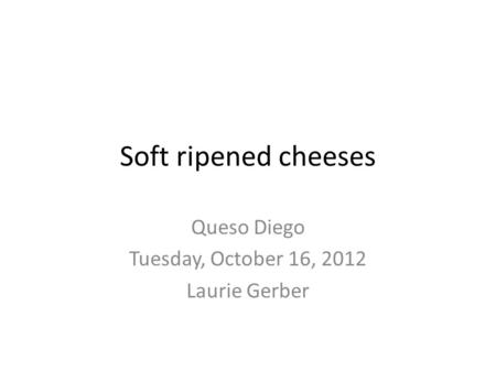 Soft ripened cheeses Queso Diego Tuesday, October 16, 2012 Laurie Gerber.