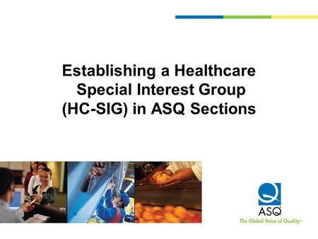 Establishing a Healthcare Special Interest Group (HC-SIG) in ASQ Sections.