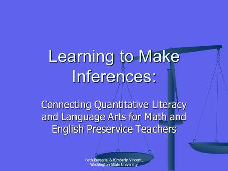 Beth Buyserie & Kimberly Vincent, Washington State University Learning to Make Inferences: Connecting Quantitative Literacy and Language Arts for Math.