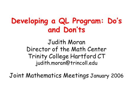 Developing a QL Program: Do's and Don'ts Judith Moran Director of the Math Center Trinity College Hartford CT Joint Mathematics.