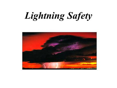 Lightning Safety Lightning Facts Kills more people than hurricanes and tornadoes combined Kills ~ 100 / year Kills ~ 10% of those struck Second leading.