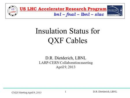 CM20 Meeting April 9, 2013 D.R. Dietderich, LBNL1 Insulation Status for QXF Cables D.R. Dietderich, LBNL LARP-CERN Collaboration meeting April 9, 2013.