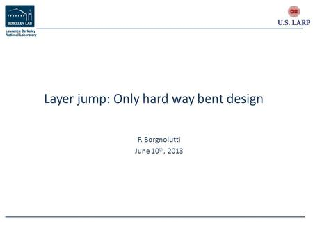 F. Borgnolutti June 10 th, 2013 Layer jump: Only hard way bent design.