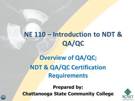 NE 110 – Introduction to NDT & QA/QC Overview of QA/QC; NDT & QA/QC Certification Requirements Prepared by: Chattanooga State Community College.