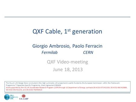 QXF Cable, 1 st generation Giorgio Ambrosio, Paolo Ferracin Fermilab CERN QXF Video-meeting June 18, 2013 The HiLumi LHC Design Study is included in the.