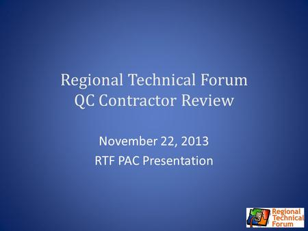 Regional Technical Forum QC Contractor Review November 22, 2013 RTF PAC Presentation.