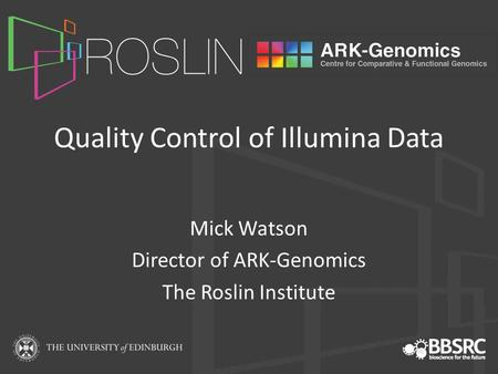 Quality Control of Illumina Data Mick Watson Director of ARK-Genomics The Roslin Institute.