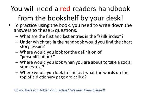 You will need a red readers handbook from the bookshelf by your desk! To practice using the book, you need to write down the answers to these 5 questions.