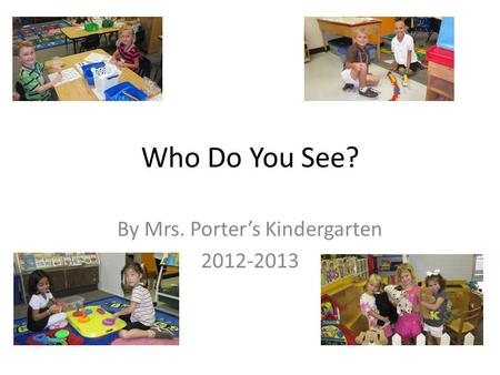 Who Do You See? By Mrs. Porter's Kindergarten 2012-2013.