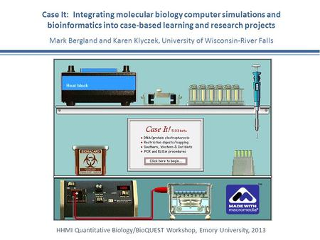 Case It: Integrating molecular biology computer simulations and bioinformatics into case-based learning and research projects Mark Bergland and Karen Klyczek,