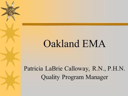 Oakland EMA Patricia LaBrie Calloway, R.N., P.H.N. Quality Program Manager.