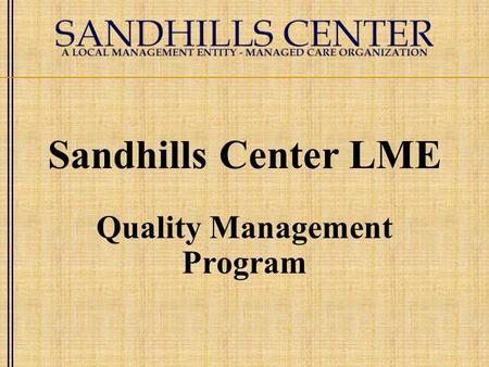 Sandhills Center LME Quality Management Program. Quality Management Program Statement of Purpose To ensure services (internal and external) are appropriately.