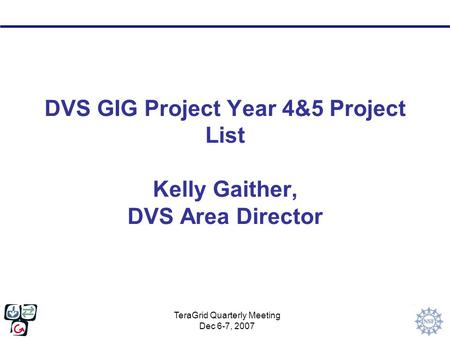 TeraGrid Quarterly Meeting Dec 6-7, 2007 DVS GIG Project Year 4&5 Project List Kelly Gaither, DVS Area Director.