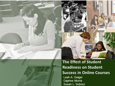 The Effect of Student Readiness on Student Success in Online Courses Leah A. Geiger Daphne Morris Susan L. Subocz.