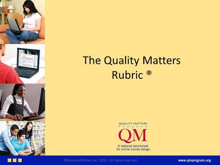 The Quality Matters Rubric ® ©MarylandOnline, Inc. 2012. All rights reserved.