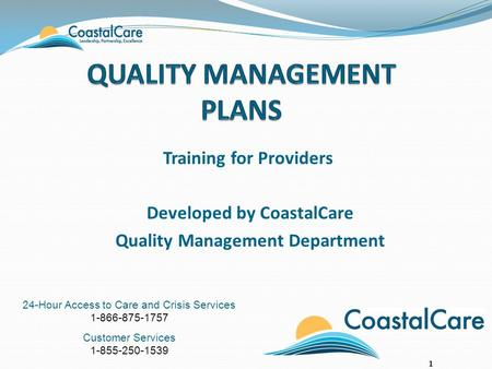 24-Hour Access to Care and Crisis Services 1-866-875-1757 Customer Services 1-855-250-1539 Training for Providers Developed by CoastalCare Quality Management.