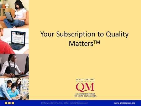 Your Subscription to Quality Matters TM ©MarylandOnline, Inc. 2012. All rights reserved.