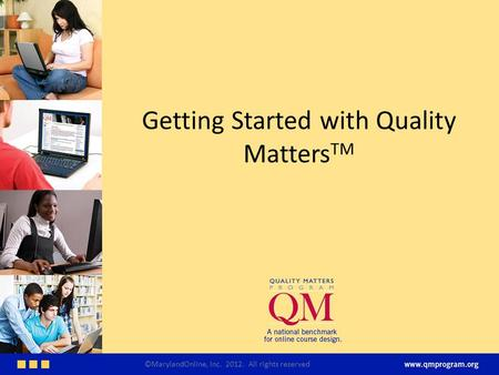 Getting Started with Quality Matters TM ©MarylandOnline, Inc. 2012. All rights reserved.