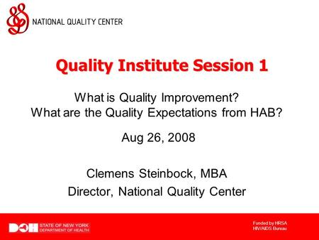 Funded by HRSA HIV/AIDS Bureau What is Quality Improvement? What are the Quality Expectations from HAB? Aug 26, 2008 Clemens Steinbock, MBA Director, National.