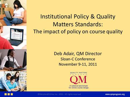 Institutional Policy & Quality Matters Standards: The impact of policy on course quality Deb Adair, QM Director Sloan-C Conference November 9-11, 2011.