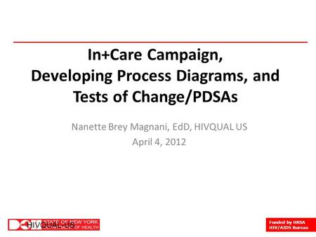1 HIVQUAL-US Funded by HRSA HIV/AIDS Bureau HIVQUAL-US In+Care Campaign, Developing Process Diagrams, and Tests of Change/PDSAs Nanette Brey Magnani, EdD,