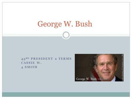 43 RD PRESIDENT 2 TERMS CASSIE W. 4 SMITH George W. Bush.
