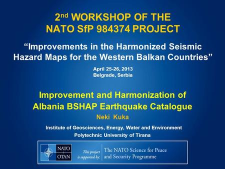 "2 nd WORKSHOP OF THE NATO SfP 984374 PROJECT ""Improvements in the Harmonized Seismic Hazard Maps for the Western Balkan Countries"" April 25-26, 2013 Belgrade,"