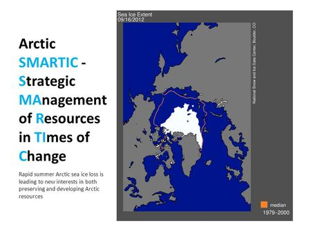 Arctic SMARTIC - Strategic MAnagement of Resources in TImes of Change Rapid summer Arctic sea ice loss is leading to new interests in both preserving and.