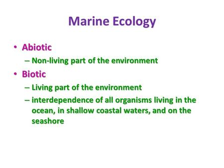 Marine Ecology Abiotic Abiotic – Non-living part of the environment Biotic Biotic – Living part of the environment – interdependence of all organisms living.