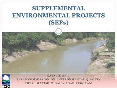 NATALIE BELL TEXAS COMMISSION ON ENVIRONMENTAL QUALITY TOTAL MAXIMUM DAILY LOAD PROGRAM SUPPLEMENTAL ENVIRONMENTAL PROJECTS (SEPs)